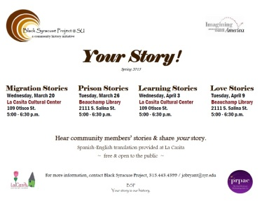 "Your Story! ~ Spring 2013 Series ~ Each event features two live oral history interviews and an Open Mic. The Open Mic participants will be chosen by drawing names that interested storytellers deposit in a box at the beginning of the event. Individuals whose names are drawn have five minutes each to share their stories on the day's topic. ~~~ Migration Stories: Syracuse is a city of migrants. People with roots in the American South, the Caribbean, Africa, Latin America, and elsewhere call the city home. Share your story of coming to Syracuse; ties to the old home; or adapting to life in your new world. Prison Stories: The U.S. incarceration rate has been the highest in the world for over a decade. Prison has become a common American experience. Share your story of incarceration; ties to individuals in prison; the absence of an incarcerated family member or friend; prison visits; or adjusting to life after prison. Learning Stories: What does it mean to learn or to be educated? Share your story of how you learned; where you learned; what you learned; love of learning; teaching others to learn; obstacles to learning; or things you wish you had not learned. Love Stories: ""Tell me who you love, and I'll tell you who you are."" (Creole proverb) Share your story of old love; hard love; sister love; unexpected love; parent's love; lost love; looking for love; childhood love; misplaced love; brotherly love; or renewed love. ~ ~ ~ Your Story! is a Black Syracuse Project (BSP) initiative. The Spring 2013 series is produced in collaboration with Imagining America, La Casita Cultural Center, and the Paul Robeson Performing Arts Company. BSP explores and documents the history of people of color in Central New York and is housed in Syracuse University's African American Studies Department. La Casita is a cultural, artistic, and educational center supported by Syracuse University's College of Arts and Sciences and the Office of the Chancellor."